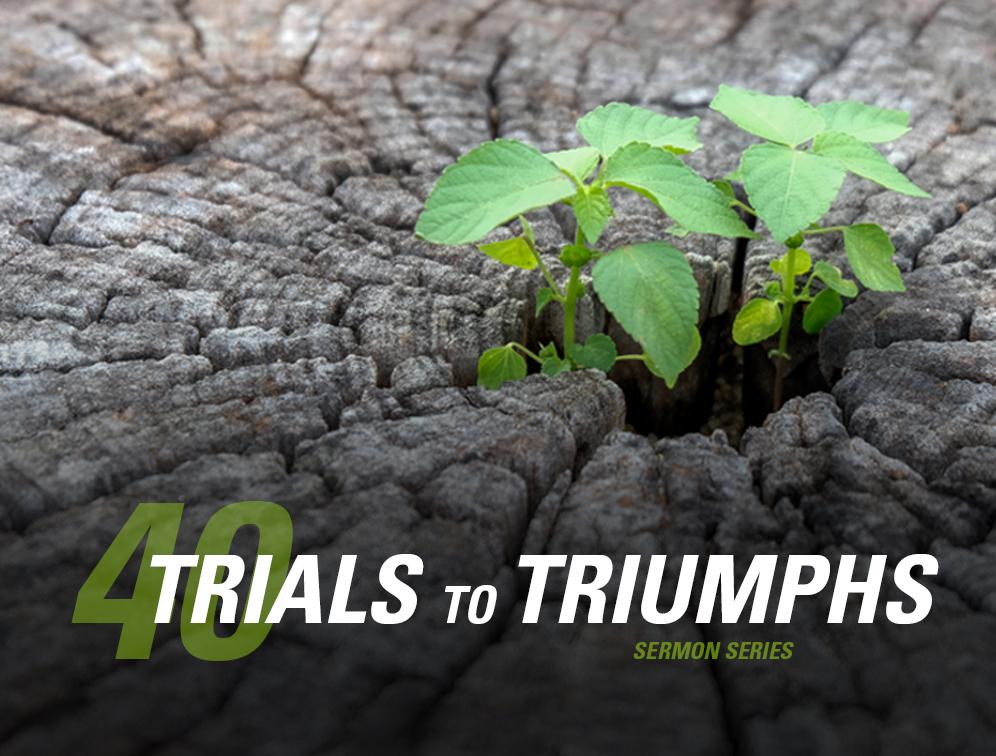 40 Trials to Triumph Sermon Series